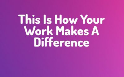 This Is How Your Work Makes A Difference
